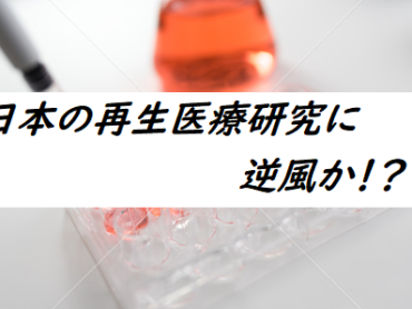 雑感ブログVol.Ⅱ ~日本の再生医療研究に逆風か!?~